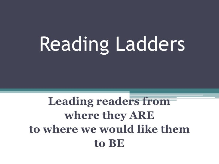 Reading Ladders<br />Leading readers from <br />where they ARE <br />to where we would like them <br />to BE<br />