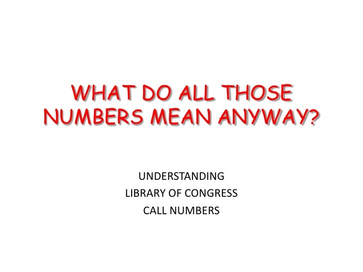 WHAT DO ALL THOSE NUMBERS MEAN ANYWAY?<br />UNDERSTANDING<br />LIBRARY OF CONGRESS <br />CALL NUMBERS<br />