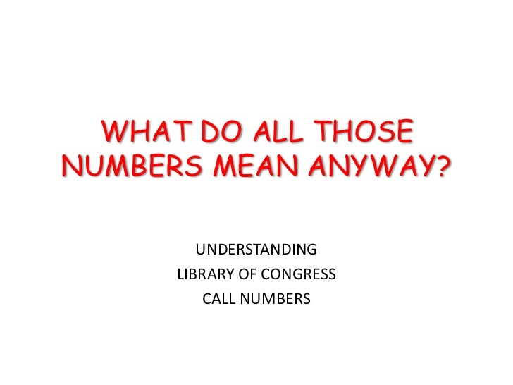 WHAT DO ALL THOSENUMBERS MEAN ANYWAY?        UNDERSTANDING     LIBRARY OF CONGRESS         CALL NUMBERS