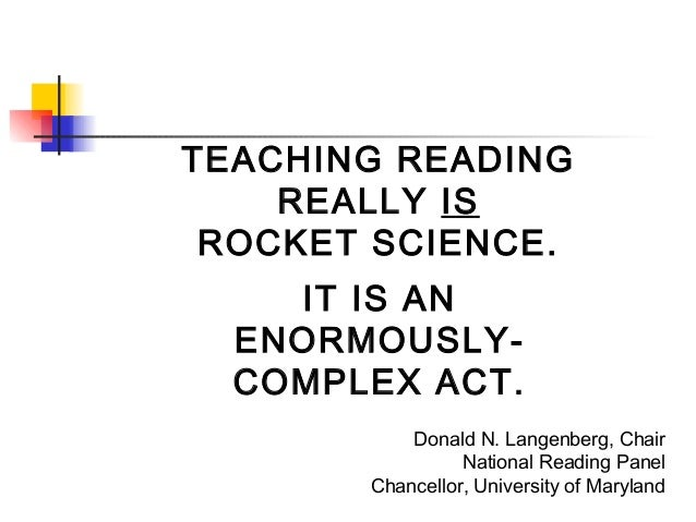 TEACHING READING REALLY IS ROCKET SCIENCE. IT IS AN ENORMOUSLYCOMPLEX ACT. Donald N. Langenberg, Chair National Reading Pa...