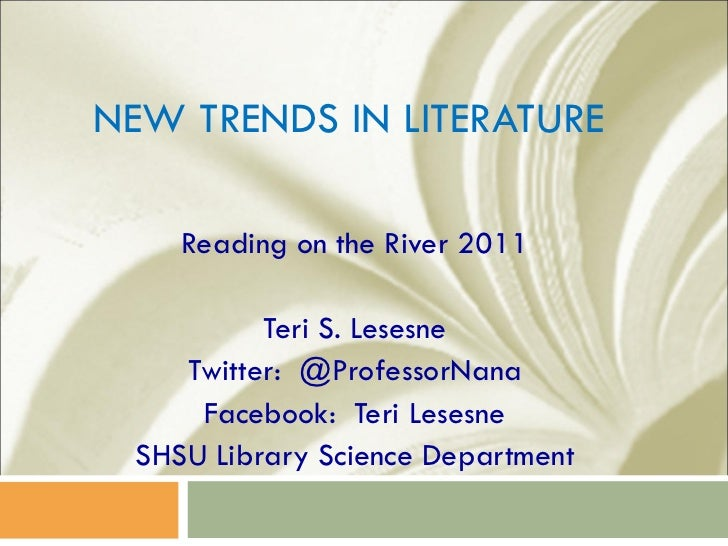 NEW TRENDS IN LITERATURE Reading on the River 2011 Teri S. Lesesne Twitter:  @ProfessorNana Facebook:  Teri Lesesne SHSU L...