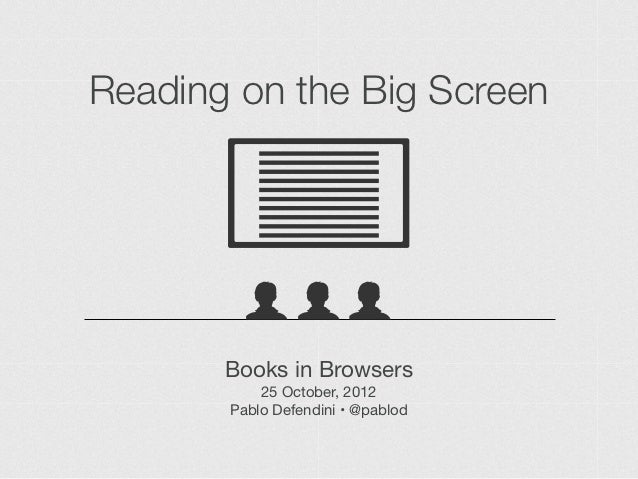 Reading on the Big Screen       Books in Browsers           25 October, 2012       Pablo Defendini • @pablod
