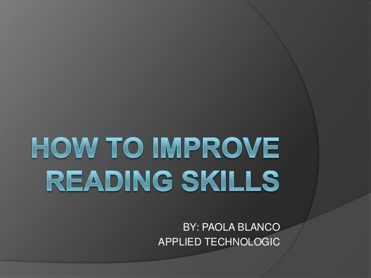 HOW TO IMPROVE READING SKILLS<br />BY: PAOLA BLANCO<br />APPLIED TECHNOLOGIC<br />
