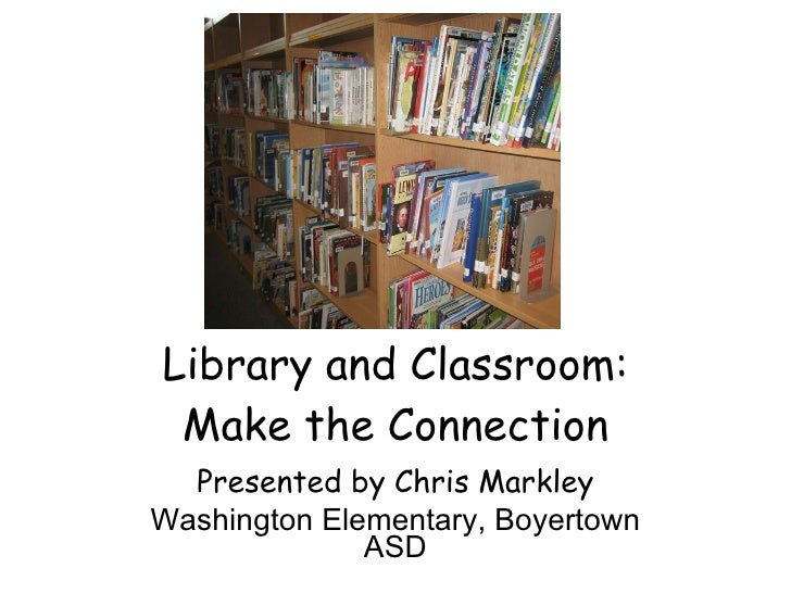 Library and Classroom: Make the Connection Presented by Chris Markley Washington Elementary, Boyertown ASD