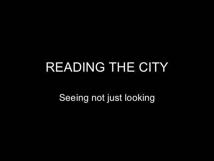 READING THE CITY Seeing not just looking