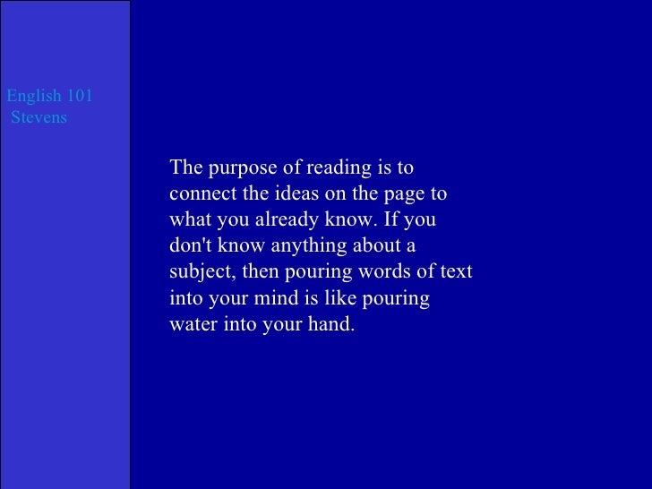 The purpose of reading is to connect the ideas on the page to what you already know. If you don't know anything about a su...