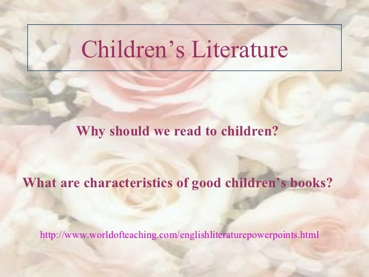 Children's Literature Why should we read to children? What are characteristics of good children's books? http :// www.worl...