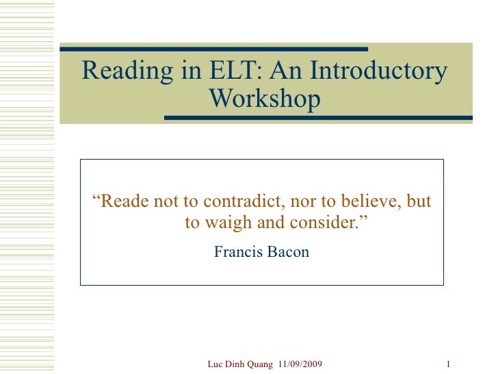 "Reading in ELT: An Introductory Workshop "" Reade not to contradict, nor to believe, but to waigh and consider.""   Francis ..."