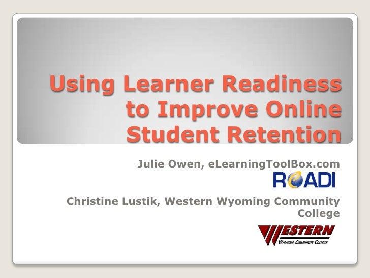 Using Learner Readiness to Improve Online Student Retention<br />Julie Owen, eLearningToolBox.com<br />Christine Lustik, W...