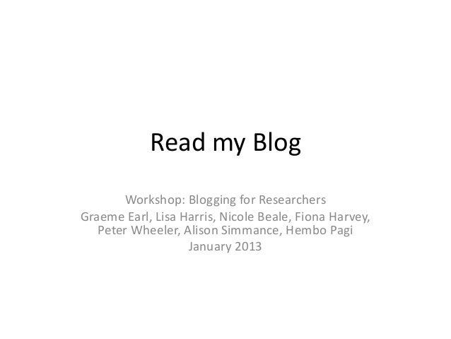 Read my Blog       Workshop: Blogging for ResearchersGraeme Earl, Lisa Harris, Nicole Beale, Fiona Harvey,   Peter Wheeler...