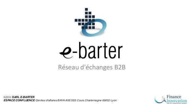 ©2013 SARL E-BARTER ESPACE CONFLUENCE Centres d'affaires BAYA AXESS3 Cours Charlemagne 69002 Lyon Réseau d'échanges B2B