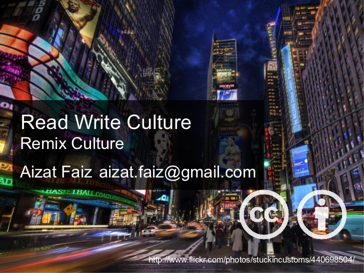 Read Write Culture http://www.flickr.com/photos/stuckincustoms/440698504/ Remix Culture Aizat Faiz [email_address]