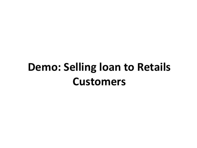 Demo: Selling loan to Retails        Customers