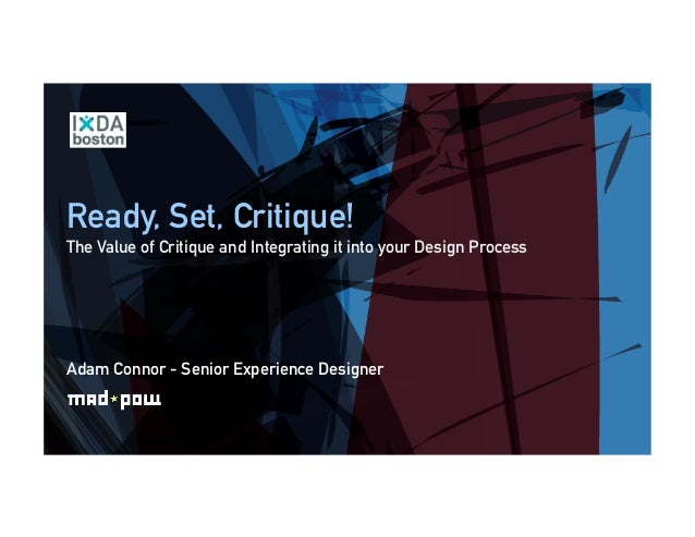 Ready, Set, Critique! The Value of Critique and Integrating it into your Design Process Adam Connor - Senior Experience De...