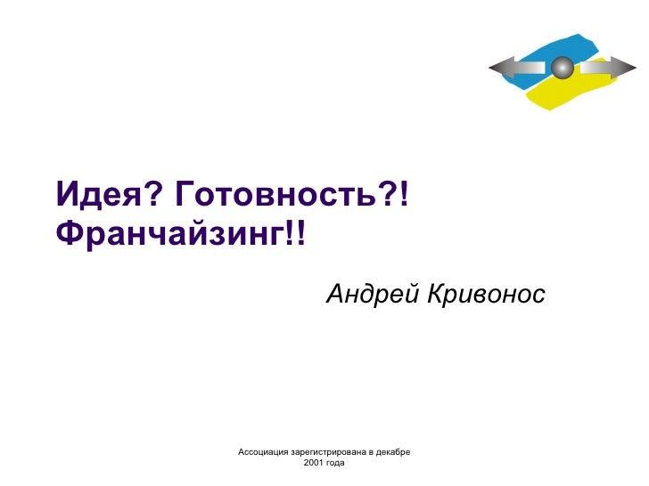 Идея? Готовность?! Франчайзинг!! Андрей Кривонос Ассоциация зарегистрирована в декабре  2 001 года