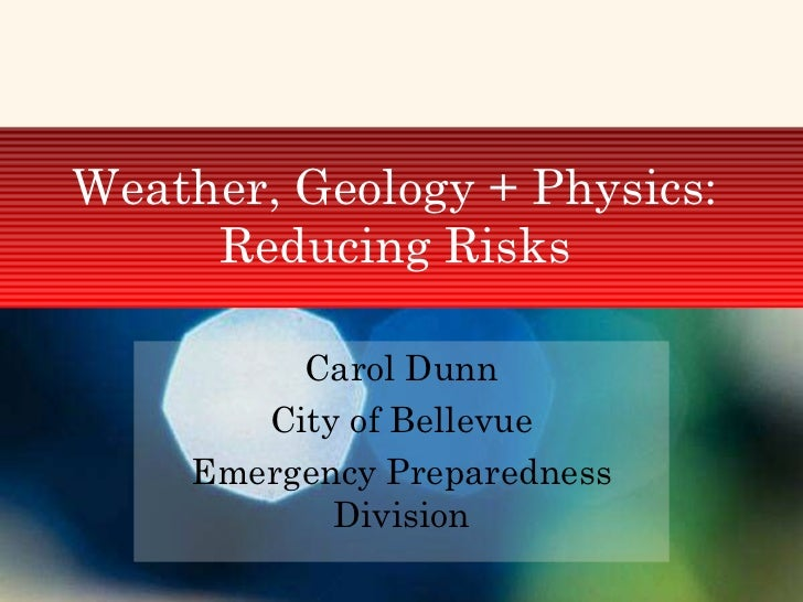 Weather, Geology + Physics: Reducing Risks Carol Dunn City of Bellevue Emergency Preparedness Division