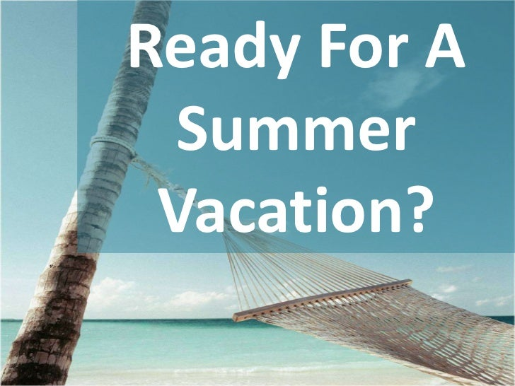 Ready For A  Summer Vacation?