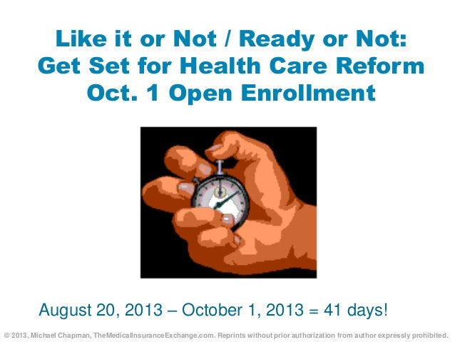 Like it or Not / Ready or Not: Get Set for Health Care Reform Oct. 1 Open Enrollment August 20, 2013 – October 1, 2013 = 4...