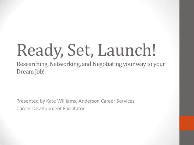 Ready, Set, Launch!Researching, Networking, and Negotiating your way to yourDream Job!Presented by Kate Williams, Anderson...