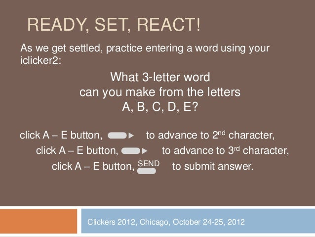 READY, SET, REACT!As we get settled, practice entering a word using youriclicker2:                  What 3-letter word    ...