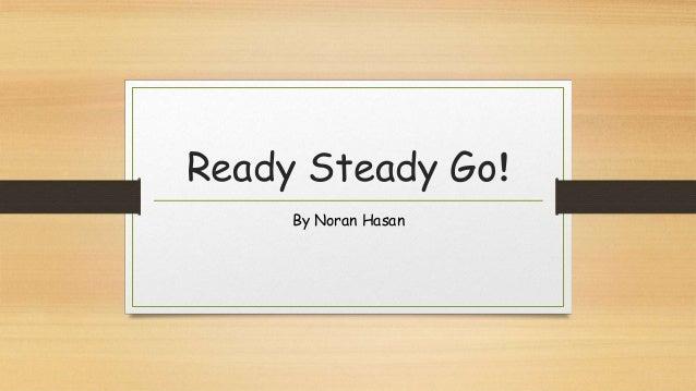 Ready Steady Go!     By Noran Hasan