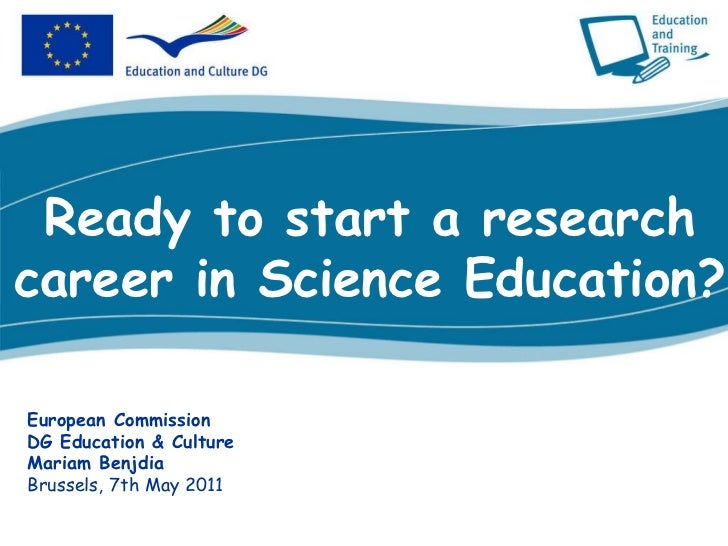 Ready to start a research career in Science Education? European Commission DG Education & Culture Mariam Benjdia Brussels,...