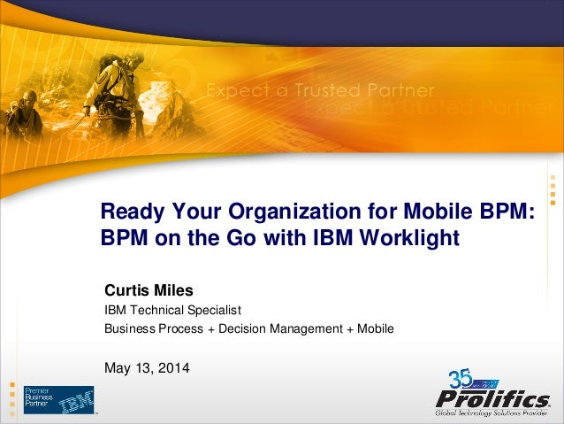 Ready Your Organization for Mobile BPM: BPM on the Go with IBM Worklight Curtis Miles IBM Technical Specialist Business Pr...