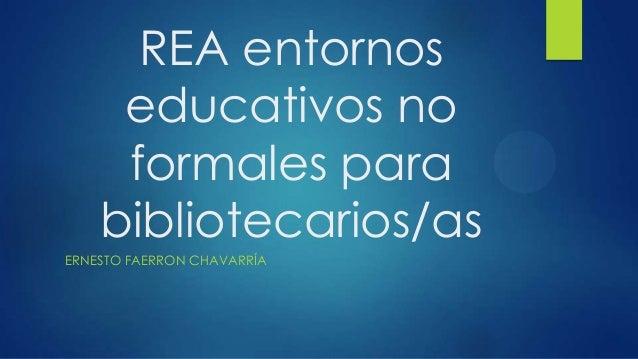 REA entornos educativos no formales para bibliotecarios/as ERNESTO FAERRON CHAVARRÍA