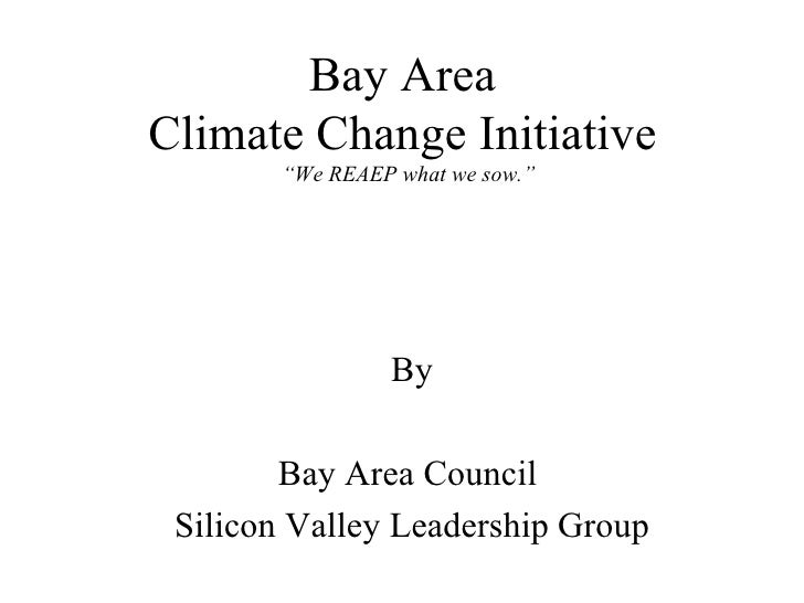 """Bay Area  Climate Change Initiative  """"We REAEP what we sow."""" By Bay Area Council  Silicon Valley Leadership Group"""