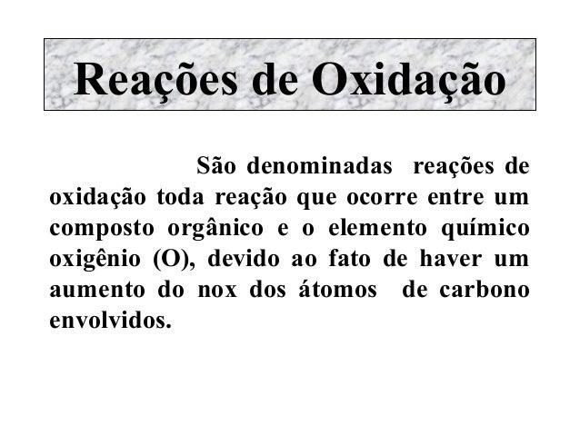 Reações de Oxidação  São denominadas reações de oxidação toda reação que ocorre entre um composto orgânico e o elemento qu...