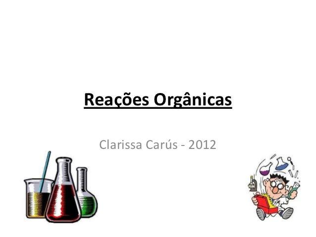 Reações Orgânicas Clarissa Carús - 2012