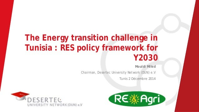 The Energy transition challenge in Tunisia : RES policy framework for Y2030 Mouldi Miled Chairman, Desertec University Net...