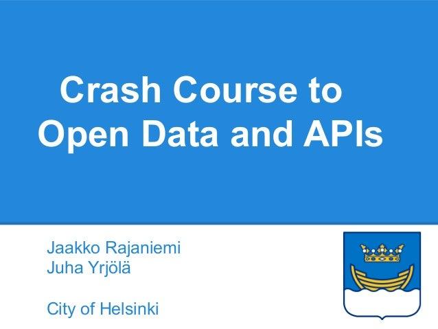 Crash Course to Open Data and APIs Jaakko Rajaniemi Juha Yrjölä City of Helsinki