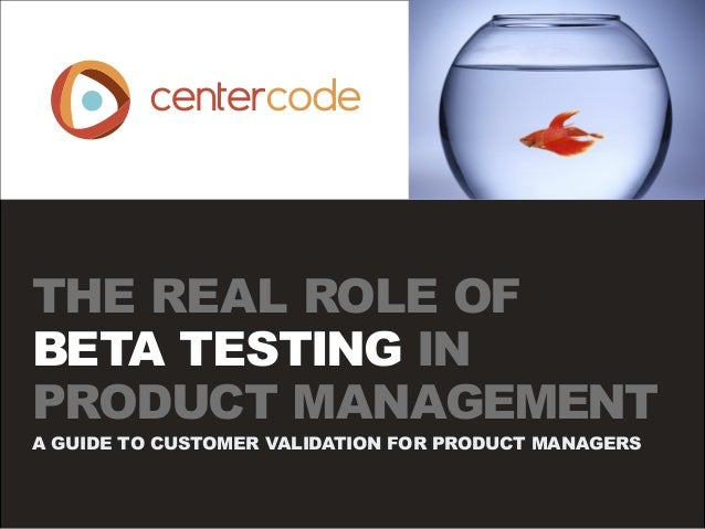 THE REAL ROLE OF BETA TESTING IN PRODUCT MANAGEMENT A GUIDE TO CUSTOMER VALIDATION FOR PRODUCT MANAGERS
