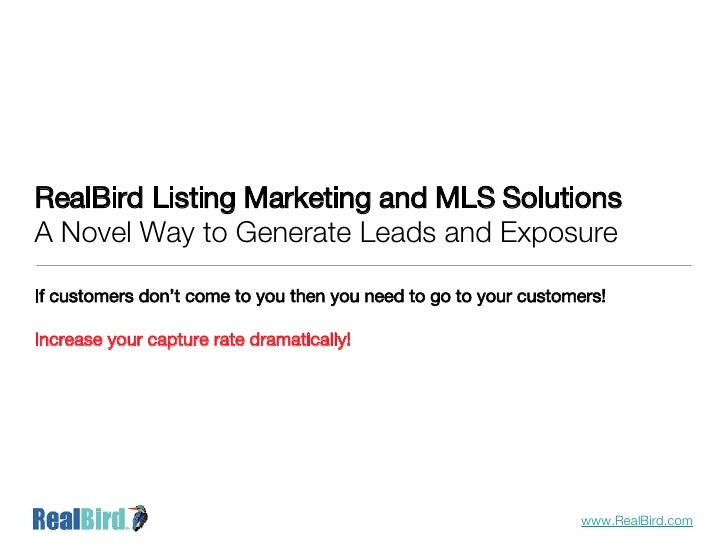 RealBird Listing Marketing and MLS Solutions A Novel Way to Generate Leads and Exposure <ul><li>If customers don't come to...