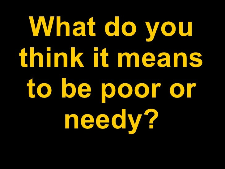 What do you think it means to be poor or needy?