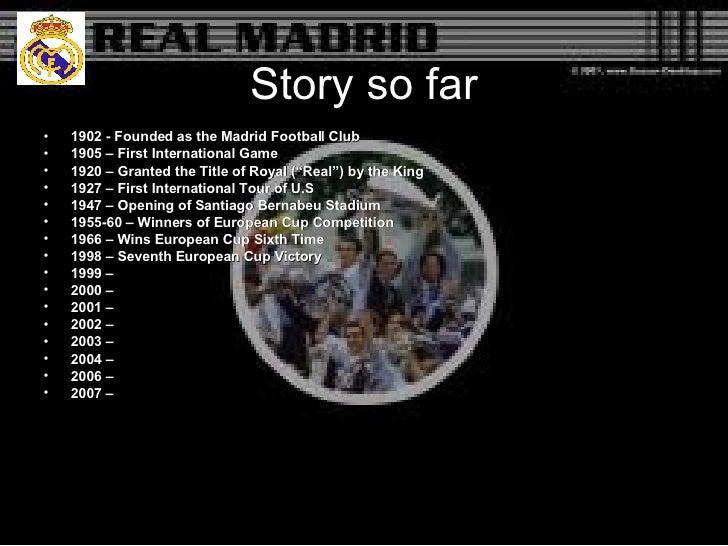 Story so far <ul><li>1902 - Founded as the Madrid Football Club  </li></ul><ul><li>1905 – First International Game </li></...