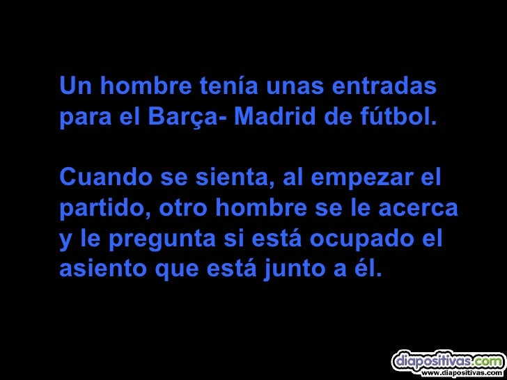 Un hombre tenía unas entradas para el Barça- Madrid de fútbol.    Cuando se sienta, al empezar el partido, otro hombre se ...