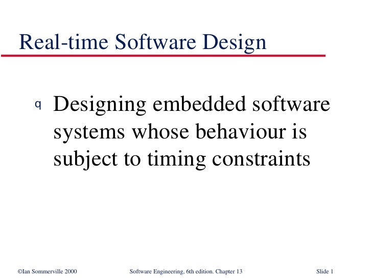 Real-time Software Design <ul><li>Designing embedded software systems whose behaviour is subject to timing constraints </l...