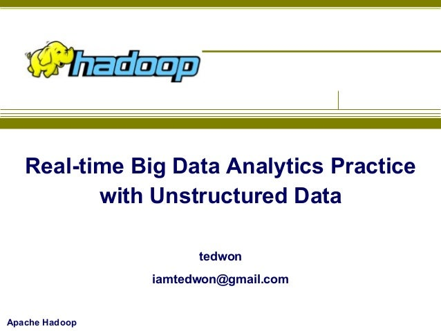 Real-time Big Data Analytics Practice with Unstructured Data tedwon iamtedwon@gmail.com  Apache Hadoop