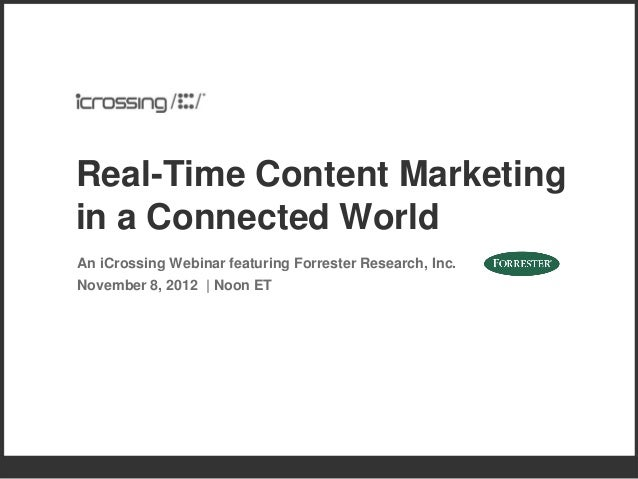 Real-Time Content Marketingin a Connected WorldAn iCrossing Webinar featuring Forrester Research, Inc.November 8, 2012 | N...