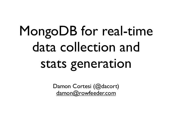 MongoDB for real-time  data collection and   stats generation      Damon Cortesi (@dacort)       damon@rowfeeder.com
