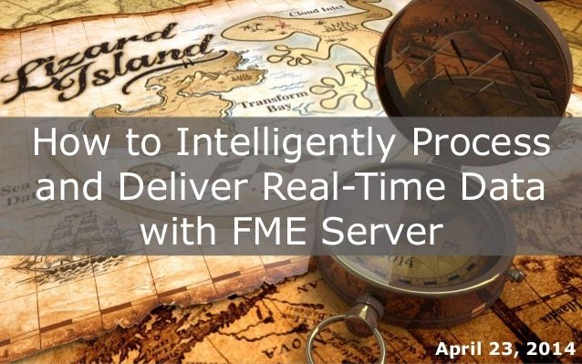 How to Intelligently Process and Deliver Real-Time Data with FME Server April 23, 2014