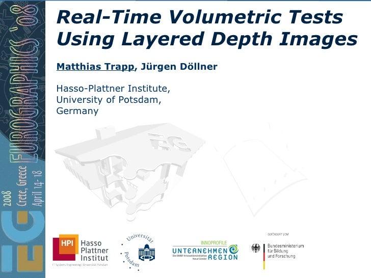Real-Time Volumetric Tests Using Layered Depth Images Hasso-Plattner Institute, University of Potsdam, Germany Matthias Tr...