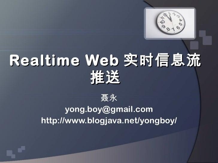 Realtime Web 实时信息流         推送                 聂永         yong.boy@gmail.com  http://www.blogjava.net/yongboy/