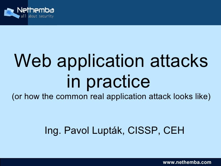 Web application attacks      in practice (or how the common real application attack looks like)            Ing. Pavol Lupt...