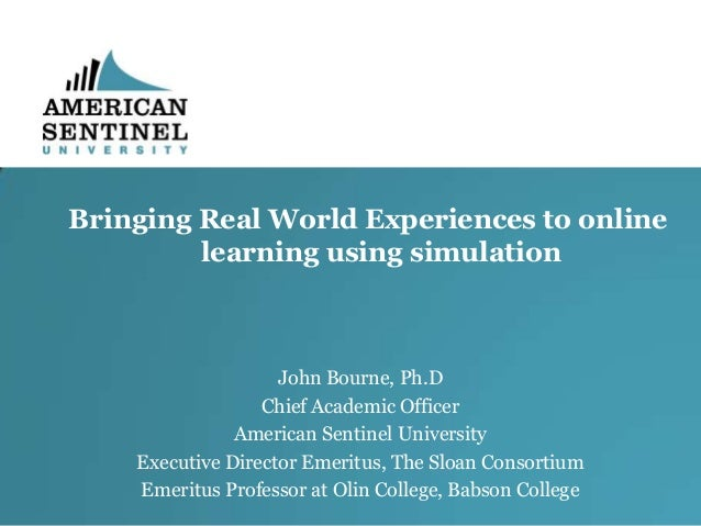 Bringing Real World Experiences to online learning using simulation  John Bourne, Ph.D Chief Academic Officer American Sen...