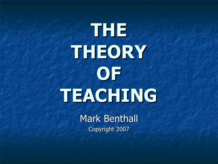 Mark Benthall Copyright 2007 THE THEORY OF TEACHING