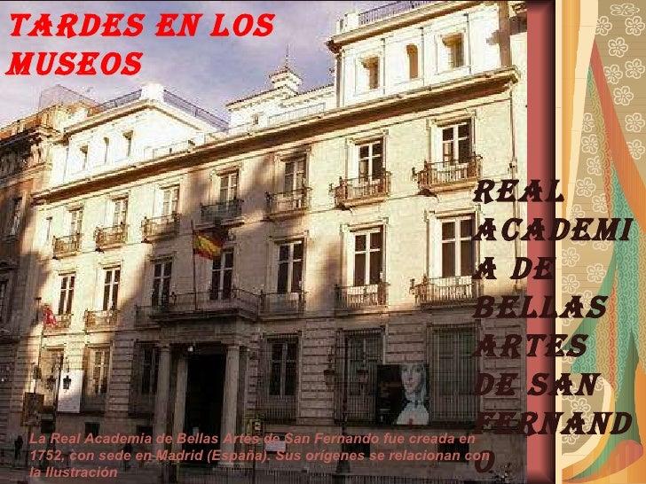 TARDES EN LOS MUSEOS REAL ACADEMIA DE BELLAS ARTES DE SAN FERNANDO La Real Academia de Bellas Artes de San Fernando fue cr...