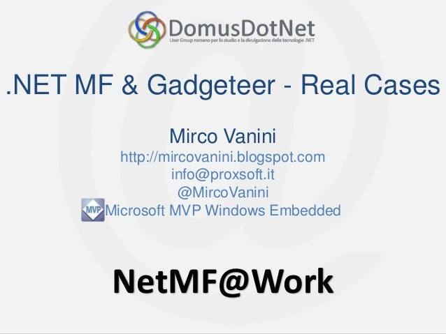 NetMF@WorkNetMF@Work.NET MF & Gadgeteer - Real CasesMirco Vaninihttp://mircovanini.blogspot.cominfo@proxsoft.it@MircoVanin...